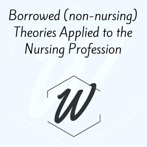 Borrowed (non-nursing) Theories Applied to the Nursing Profession