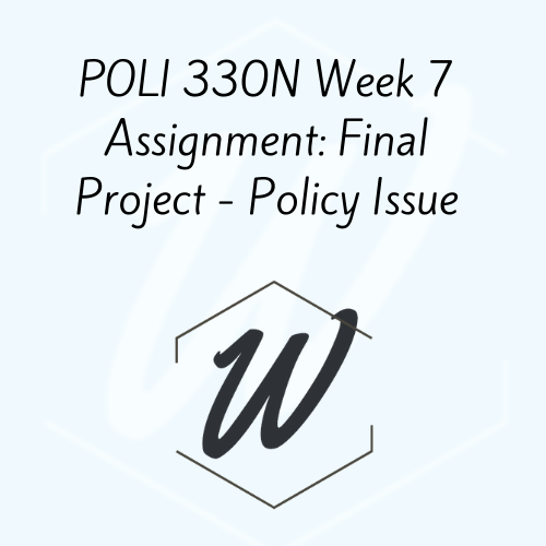 POLI 330N Week 7 Assignment: Final Project – Policy Issue