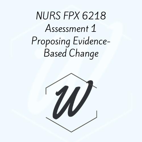 NURS FPX 6218 Assessment 1 Proposing Evidence-Based Change