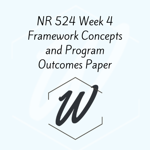 NR 524 Week 4 Framework Concepts and Program Outcomes Paper