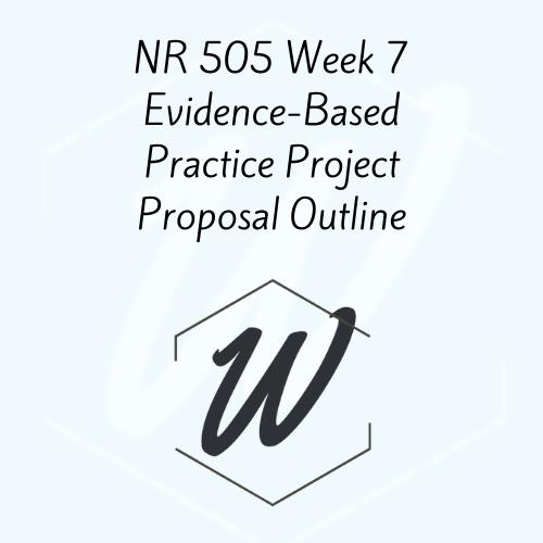 NR 505 Week 7 Evidence-Based Practice Project Proposal Outline