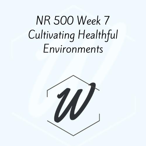 NR 500 Week 7 Cultivating Healthful Environments