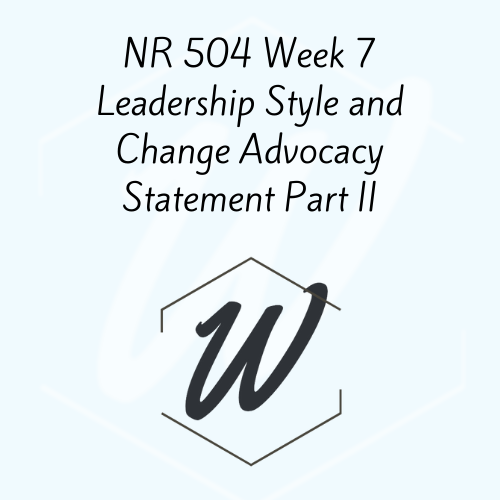 NR 504 Week 7 Leadership Style and Change Advocacy Statement Part II