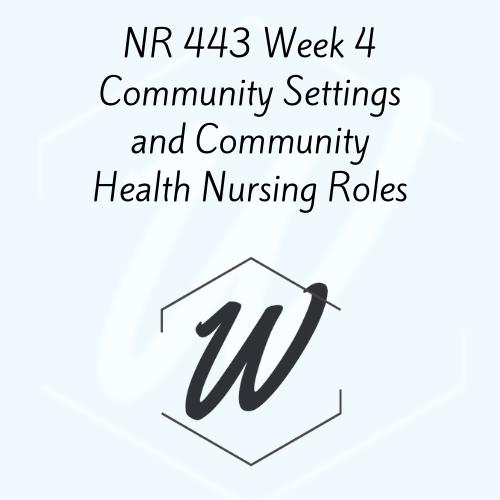 NR 443 Week 4 Community Settings and Community Health Nursing Roles