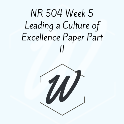 NR 504 Week 5 Leading a Culture of Excellence Paper Part II