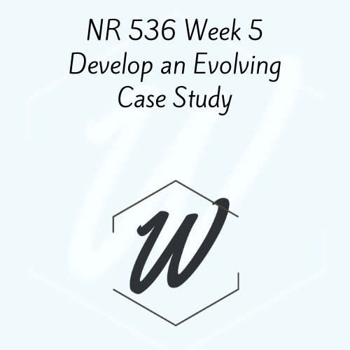 NR 536 Week 5 Develop an Evolving Case Study