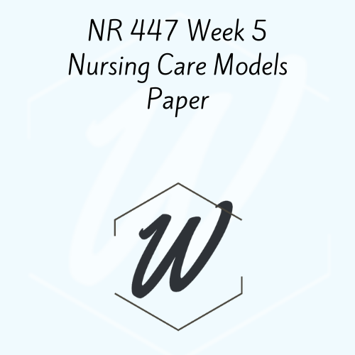 NR 447 Week 5 Nursing Care Models Paper