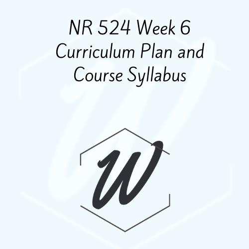 NR 524 Week 6 Curriculum Plan and Course Syllabus