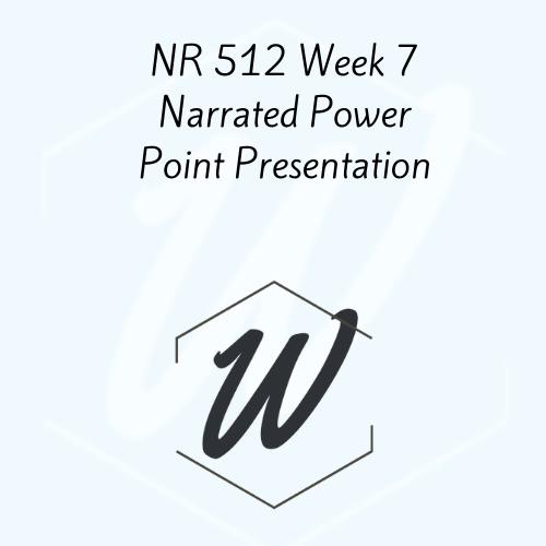 NR 512 Week 7 Narrated Power Point Presentation